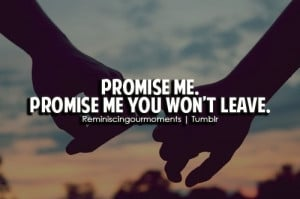 Promise me. Promise me you won't leave.