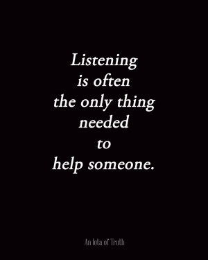 Listening is often the only thing needed to help someone.