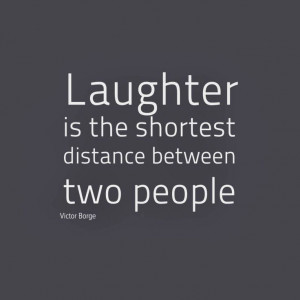 Laughter is the shortest distance between two people, which is why I ...