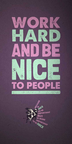 Work hard and be nice to people, because is nice to be important, but ...