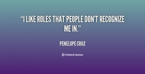 like roles that people don't recognize me in.""