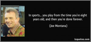 ... you're eight years old, and then you're done forever. - Joe Montana