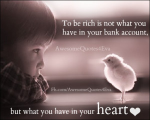 to be rich is not what you have in your bank account but what you have ...