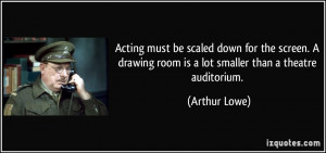 Acting must be scaled down for the screen. A drawing room is a lot ...