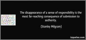 ... far-reaching consequence of submission to authority. - Stanley Milgram