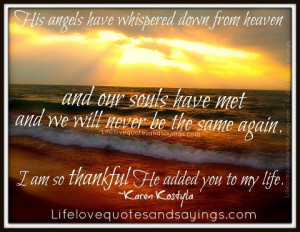 His angels have whispered down from heaven and our souls have met and ...
