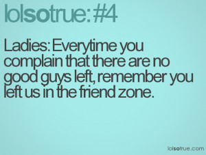 ... there are no good guys left, remember you left us in the friend zone