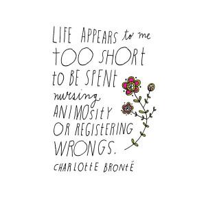 ... to be spent nursing animosity or registering wrongs ~Charlotte Bronte