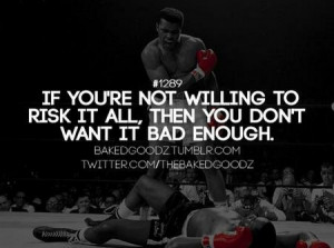 Quote: If You're Not Willing To Risk It All