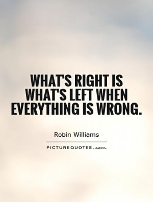 What's right is what's left when everything is wrong. Picture Quote #1