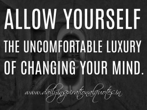 ... luxury of changing your mind. ~ Anonymous ( Self Improvement Quotes