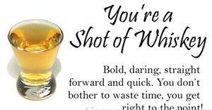 You're A Shot Of Whiskey