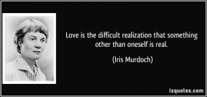 Love is the difficult realization that something other than oneself is ...