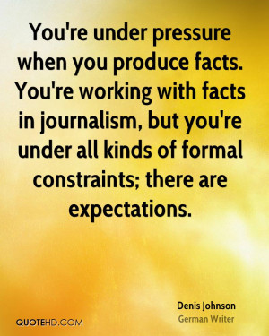 You're under pressure when you produce facts. You're working with ...