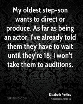 Elizabeth Perkins - My oldest step-son wants to direct or produce. As ...