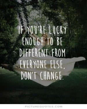 ... to be different from everyone else, don't change Picture Quote #1