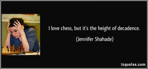 love chess, but it's the height of decadence. - Jennifer Shahade