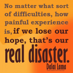 ... is, if we lose our hope, that's our real disaster.DALAI LAMA QUOTES