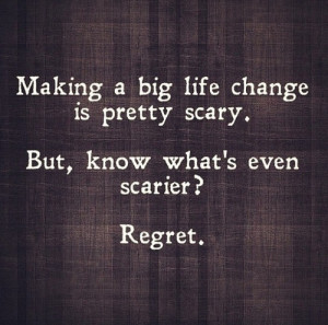 Making a big life change is pretty scary, but regret is even scarier