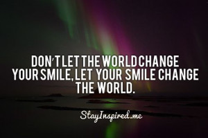 Don't let the word change your smile. Let your smile change the world.