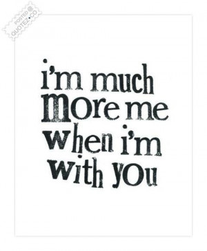 Im much more me when im with you quote