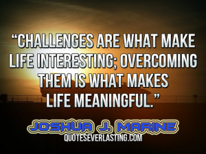 """... overcoming them is what makes life meaningful."""" — Joshua J. Marine"""