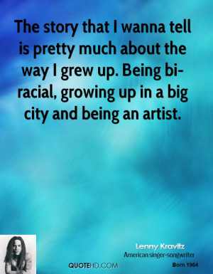 ... up. Being bi-racial, growing up in a big city and being an artist