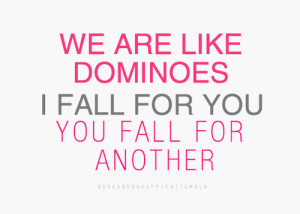 ... re like dominoes. I fall for you, you fall for another.- Love Quote