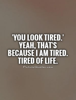 ... .' Yeah, that's because I am tired. Tired of life Picture Quote #1