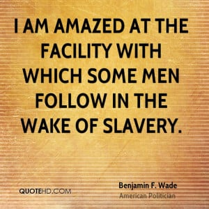 am amazed at the facility with which some men follow in the wake of ...