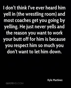 yell in (the wrestling room) and most coaches get you going by yelling ...
