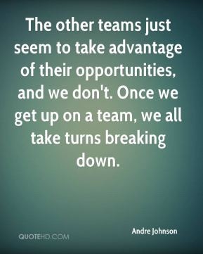 ... take advantage of their opportunities and we don t once we get up on