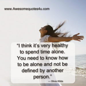 ... healthy to spend time alone you need to know how to be alone and not