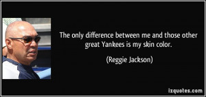 ... me and those other great Yankees is my skin color. - Reggie Jackson