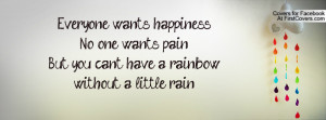 Everyone wants, happiness.No one wants, pain.But you cant have a ...