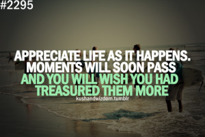 Appreciate life as it happens. Moments will soon pass and you will ...
