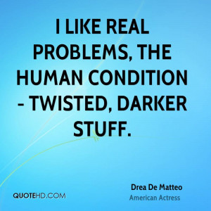 like real problems, the human condition - twisted, darker stuff.