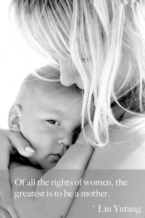 Of All The Rights Of Women, The Greatest Is To Be A Mother.