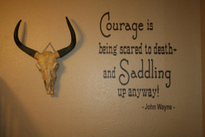 Courage Is Being Scared To Death And Saddling Up Anyway!