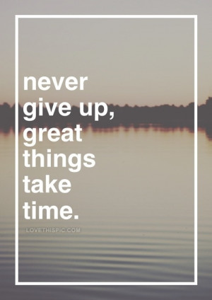 Never give up, great things take time
