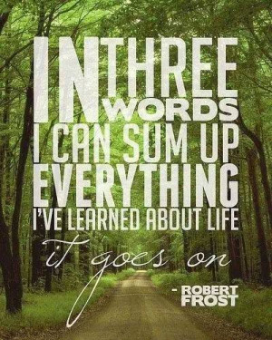 In three words I can sum up everything I've learned about Life...It ...