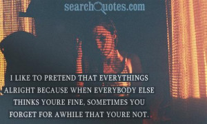 like to pretend that everythings alright because when everybody else ...