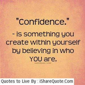 Confidence- is something you create within yourself…