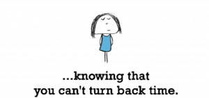 Sadness is, knowing that you can't turn back time.