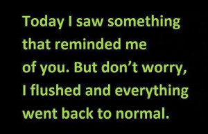 Today I saw something that reminded me of you. But don't worry, I ...