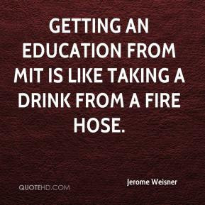 Jerome Weisner - Getting an Education from MIT is like taking a drink ...
