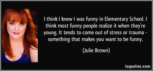 school i think most funny people realize it when they re julie brown