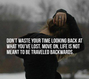Don't waste your time looking back at what you've lost. Move on, life ...