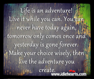 Life is an adventure! Live it while you can. You can never have today ...