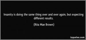 ... over and over again, but expecting different results. - Rita Mae Brown